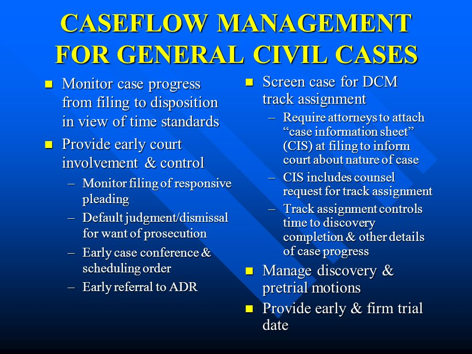 CASEFLOW MANAGEMENT FOR GENERAL CIVIL CASES Monitor case progress from filing to disposition in view of time standards Monitor case progress from fili