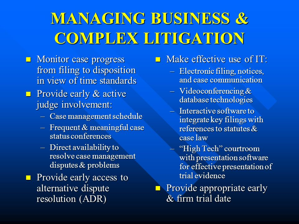 MANAGING BUSINESS & COMPLEX LITIGATION Monitor case progress from filing to disposition in view of time standards Monitor case progress from filing to