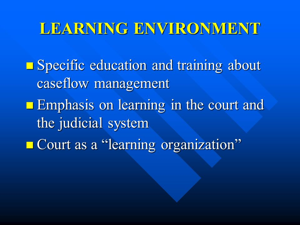 LEARNING ENVIRONMENT Specific education and training about caseflow management Specific education and training about caseflow management Emphasis on l
