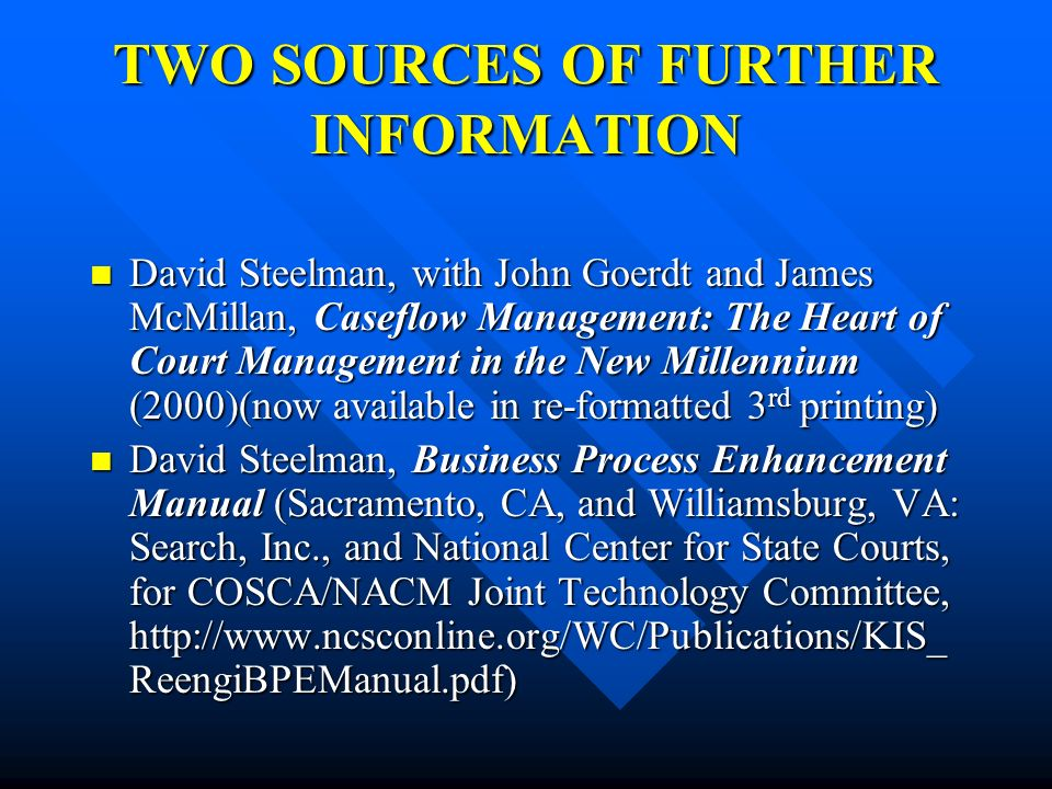 TWO SOURCES OF FURTHER INFORMATION David Steelman, with John Goerdt and James McMillan, Caseflow Management: The Heart of Court Management in the New