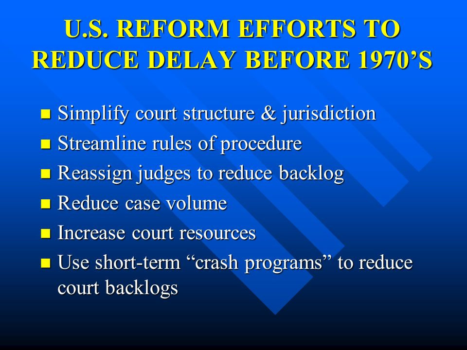 U.S. REFORM EFFORTS TO REDUCE DELAY BEFORE 1970S Simplify court structure & jurisdiction Simplify court structure & jurisdiction Streamline rules of p