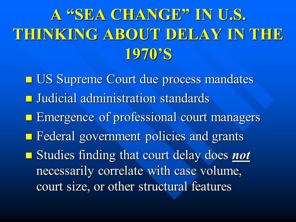 A SEA CHANGE IN U.S. THINKING ABOUT DELAY IN THE 1970S US Supreme Court due process mandates US Supreme Court due process mandates Judicial administra