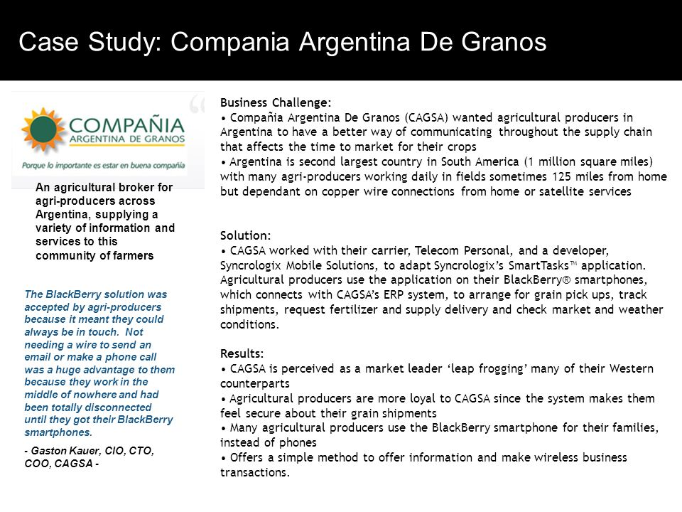 Bbbb bbb Case Study: Compania Argentina De Granos Vvvvvvvv Vvvvv Vvv Vvvvv V vvv Business Challenge: Compañia Argentina De Granos (CAGSA) wanted agricultural producers in Argentina to have a better way of communicating throughout the supply chain that affects the time to market for their crops Argentina is second largest country in South America (1 million square miles) with many agri-producers working daily in fields sometimes 125 miles from home but dependant on copper wire connections from home or satellite services Solution: CAGSA worked with their carrier, Telecom Personal, and a developer, Syncrologix Mobile Solutions, to adapt Syncrologixs SmartTasks application.