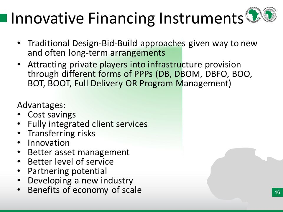16 Innovative Financing Instruments Traditional Design-Bid-Build approaches given way to new and often long-term arrangements Attracting private players into infrastructure provision through different forms of PPPs (DB, DBOM, DBFO, BOO, BOT, BOOT, Full Delivery OR Program Management) Advantages: Cost savings Fully integrated client services Transferring risks Innovation Better asset management Better level of service Partnering potential Developing a new industry Benefits of economy of scale