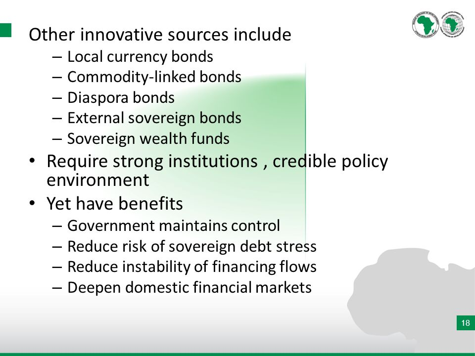 18 Other innovative sources include – Local currency bonds – Commodity-linked bonds – Diaspora bonds – External sovereign bonds – Sovereign wealth funds Require strong institutions, credible policy environment Yet have benefits – Government maintains control – Reduce risk of sovereign debt stress – Reduce instability of financing flows – Deepen domestic financial markets