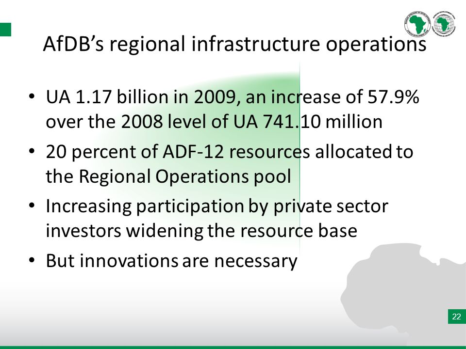 22 AfDBs regional infrastructure operations UA 1.17 billion in 2009, an increase of 57.9% over the 2008 level of UA 741.10 million 20 percent of ADF-12 resources allocated to the Regional Operations pool Increasing participation by private sector investors widening the resource base But innovations are necessary