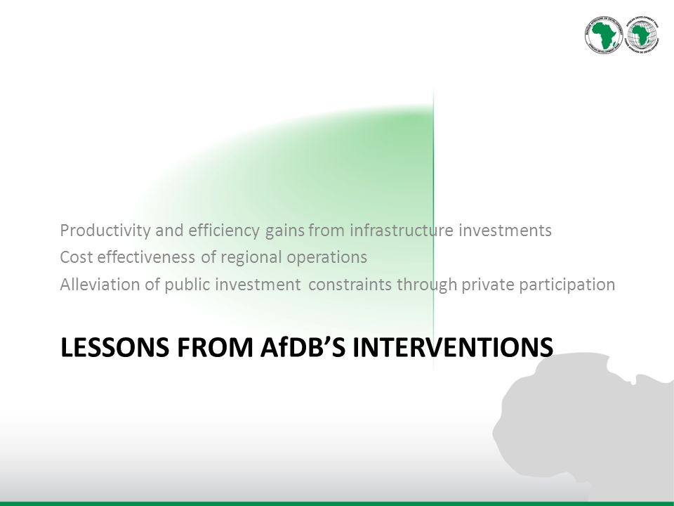 LESSONS FROM AfDBS INTERVENTIONS Productivity and efficiency gains from infrastructure investments Cost effectiveness of regional operations Alleviation of public investment constraints through private participation