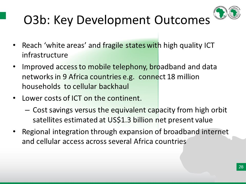 28 O3b: Key Development Outcomes Reach white areas and fragile states with high quality ICT infrastructure Improved access to mobile telephony, broadband and data networks in 9 Africa countries e.g.