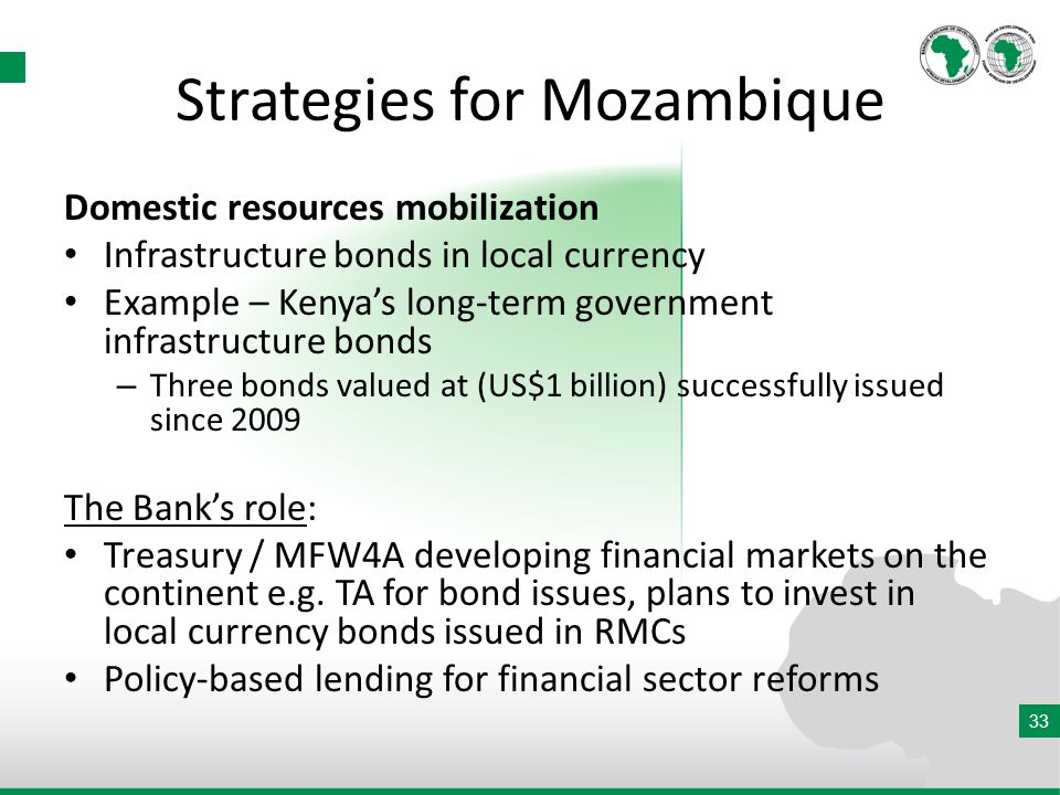 33 Strategies for Mozambique Domestic resources mobilization Infrastructure bonds in local currency Example – Kenyas long-term government infrastructure bonds – Three bonds valued at (US$1 billion) successfully issued since 2009 The Banks role: Treasury / MFW4A developing financial markets on the continent e.g.