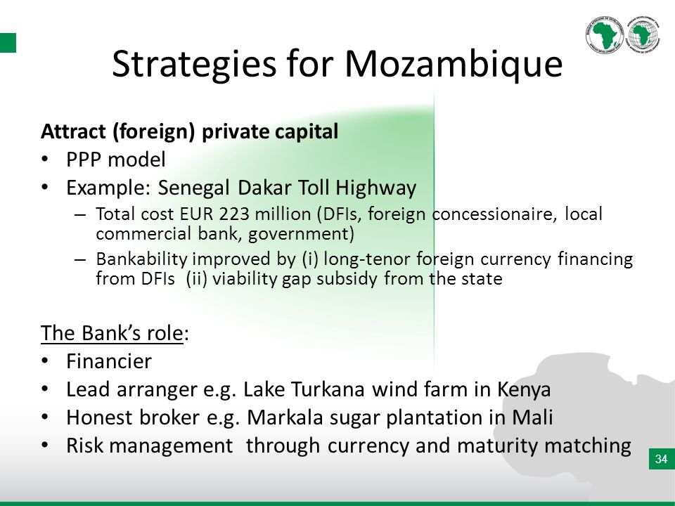 34 Strategies for Mozambique Attract (foreign) private capital PPP model Example: Senegal Dakar Toll Highway – Total cost EUR 223 million (DFIs, foreign concessionaire, local commercial bank, government) – Bankability improved by (i) long-tenor foreign currency financing from DFIs (ii) viability gap subsidy from the state The Banks role: Financier Lead arranger e.g.