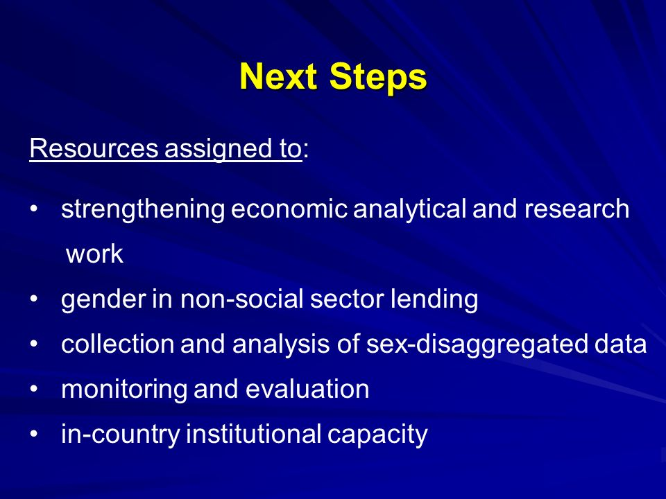Next Steps Resources assigned to: strengthening economic analytical and research work gender in non-social sector lending collection and analysis of sex-disaggregated data monitoring and evaluation in-country institutional capacity
