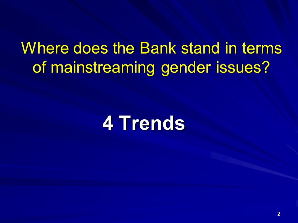 2 Where does the Bank stand in terms of mainstreaming gender issues? 4 Trends
