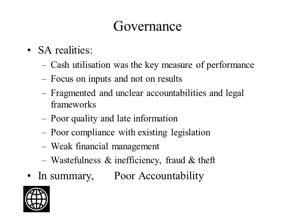 Governance SA realities: –Cash utilisation was the key measure of performance –Focus on inputs and not on results –Fragmented and unclear accountabilities and legal frameworks –Poor quality and late information –Poor compliance with existing legislation –Weak financial management –Wastefulness & inefficiency, fraud & theft In summary, Poor Accountability