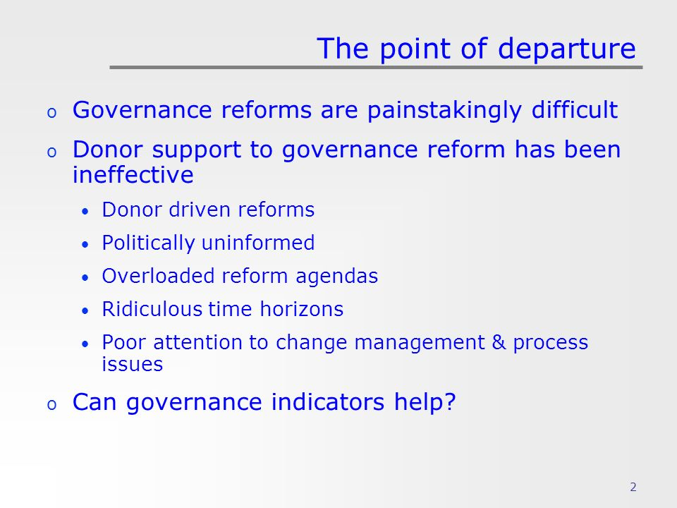 2 The point of departure o Governance reforms are painstakingly difficult o Donor support to governance reform has been ineffective Donor driven reforms Politically uninformed Overloaded reform agendas Ridiculous time horizons Poor attention to change management & process issues o Can governance indicators help
