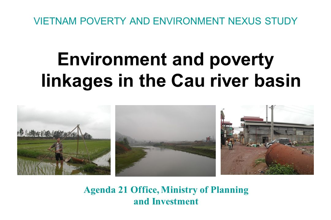 VIETNAM POVERTY AND ENVIRONMENT NEXUS STUDY Environment and poverty linkages in the Cau river basin Agenda 21 Office, Ministry of Planning and Investment