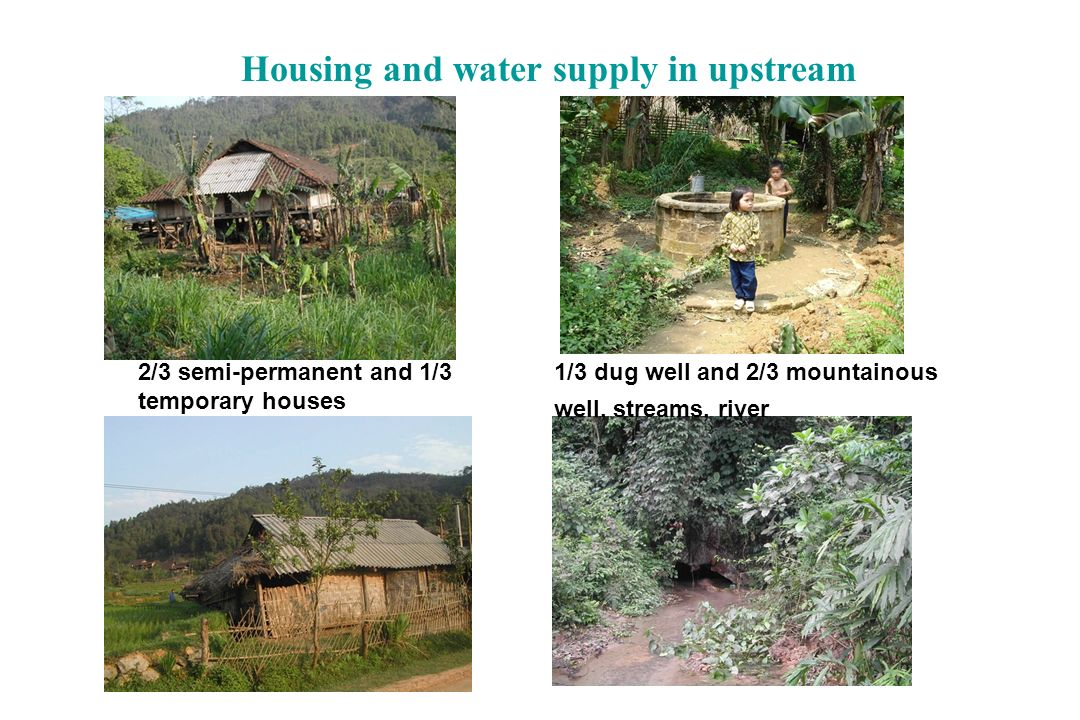 Housing and water supply in upstream 2/3 semi-permanent and 1/3 temporary houses 1/3 dug well and 2/3 mountainous well, streams, river