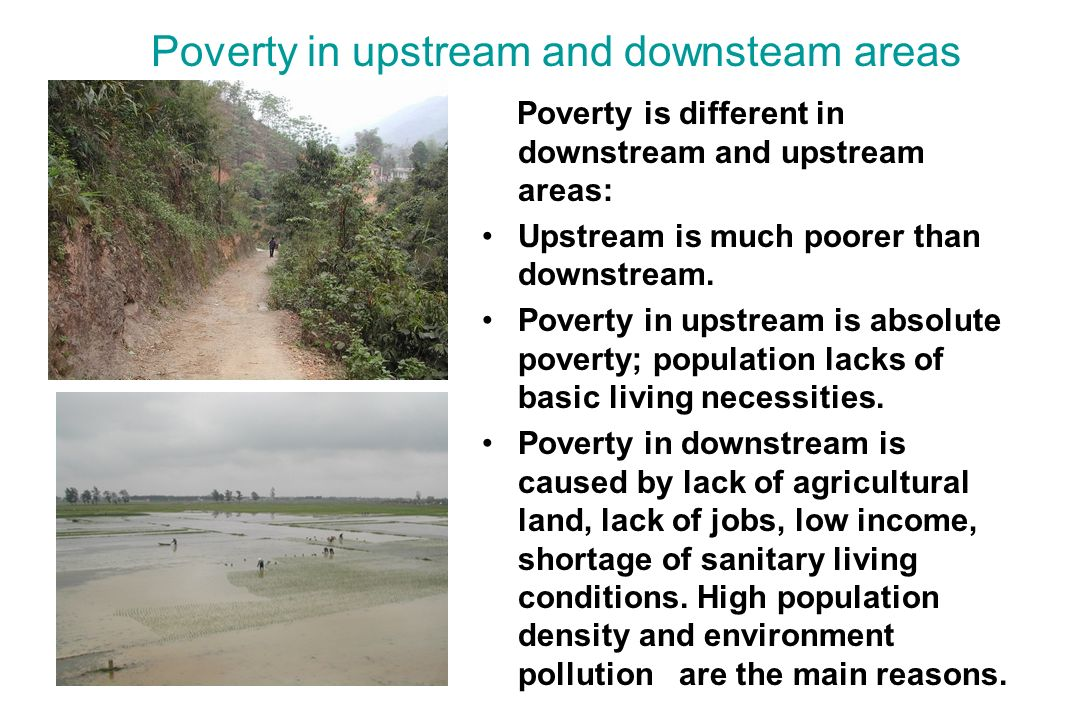 Poverty in upstream and downsteam areas Poverty is different in downstream and upstream areas: Upstream is much poorer than downstream.