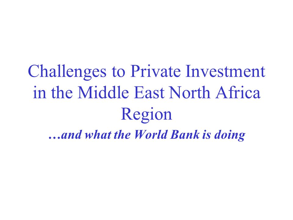 Challenges to Private Investment in the Middle East North Africa Region …and what the World Bank is doing