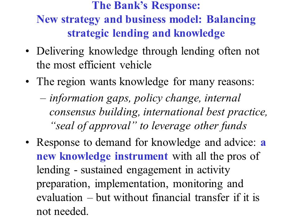The Banks Response: New strategy and business model: Balancing strategic lending and knowledge Delivering knowledge through lending often not the most efficient vehicle The region wants knowledge for many reasons: –information gaps, policy change, internal consensus building, international best practice, seal of approval to leverage other funds Response to demand for knowledge and advice: a new knowledge instrument with all the pros of lending - sustained engagement in activity preparation, implementation, monitoring and evaluation – but without financial transfer if it is not needed.