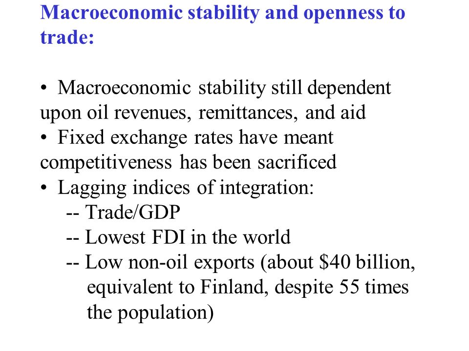 Macroeconomic stability and openness to trade: Macroeconomic stability still dependent upon oil revenues, remittances, and aid Fixed exchange rates ha