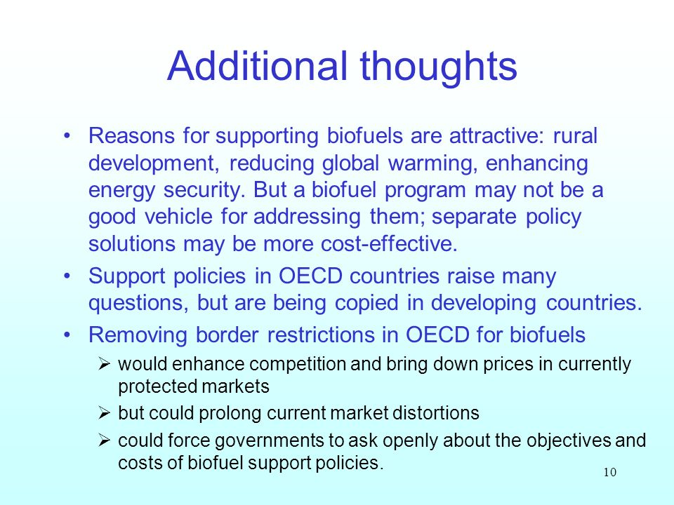 10 Additional thoughts Reasons for supporting biofuels are attractive: rural development, reducing global warming, enhancing energy security. But a bi