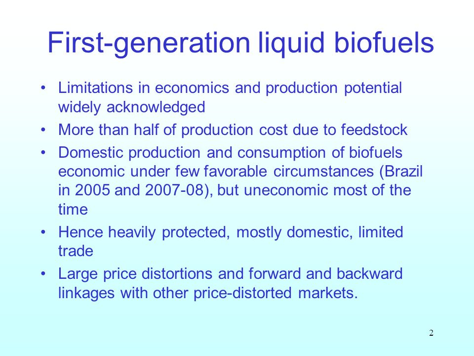 2 First-generation liquid biofuels Limitations in economics and production potential widely acknowledged More than half of production cost due to feedstock Domestic production and consumption of biofuels economic under few favorable circumstances (Brazil in 2005 and ), but uneconomic most of the time Hence heavily protected, mostly domestic, limited trade Large price distortions and forward and backward linkages with other price-distorted markets.