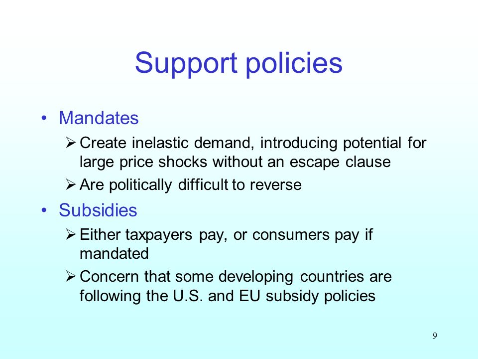 9 Support policies Mandates Create inelastic demand, introducing potential for large price shocks without an escape clause Are politically difficult to reverse Subsidies Either taxpayers pay, or consumers pay if mandated Concern that some developing countries are following the U.S.