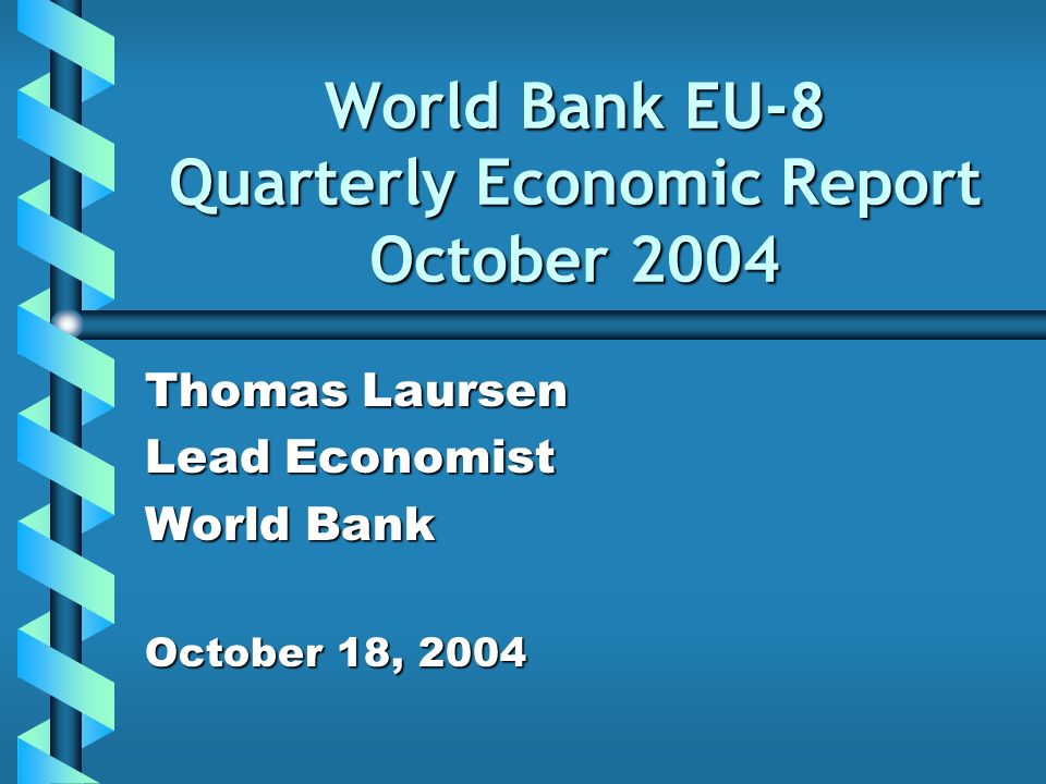 World Bank EU-8 Quarterly Economic Report October 2004 Thomas Laursen Lead Economist World Bank October 18, 2004