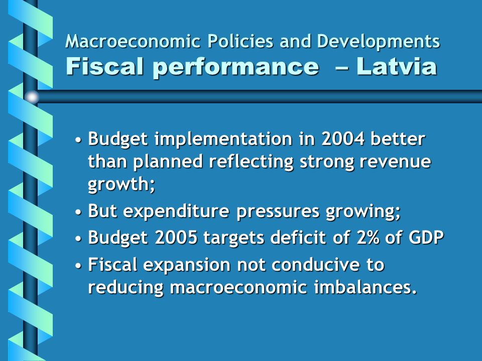 Macroeconomic Policies and Developments Fiscal performance – Latvia Budget implementation in 2004 better than planned reflecting strong revenue growth;Budget implementation in 2004 better than planned reflecting strong revenue growth; But expenditure pressures growing;But expenditure pressures growing; Budget 2005 targets deficit of 2% of GDPBudget 2005 targets deficit of 2% of GDP Fiscal expansion not conducive to reducing macroeconomic imbalances.Fiscal expansion not conducive to reducing macroeconomic imbalances.