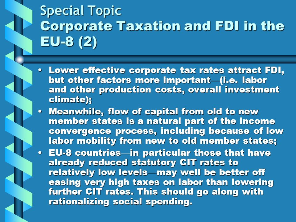 Special Topic Corporate Taxation and FDI in the EU-8 (2) Lower effective corporate tax rates attract FDI, but other factors more important (i.e. labor