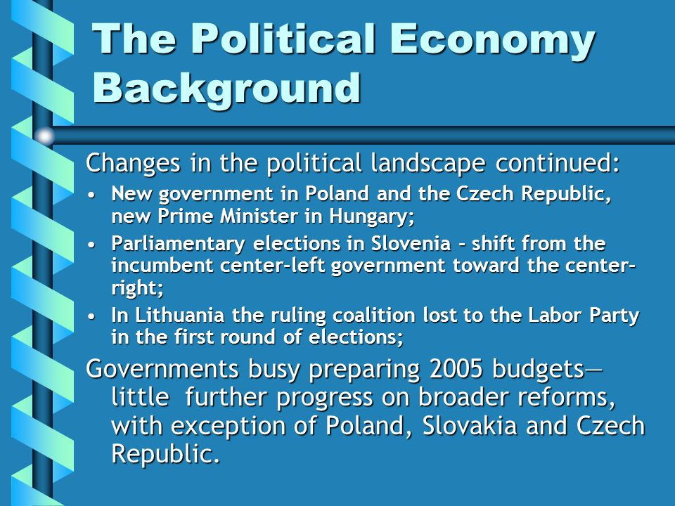 The Political Economy Background Changes in the political landscape continued: New government in Poland and the Czech Republic, new Prime Minister in Hungary;New government in Poland and the Czech Republic, new Prime Minister in Hungary; Parliamentary elections in Slovenia - shift from the incumbent center-left government toward the center- right;Parliamentary elections in Slovenia - shift from the incumbent center-left government toward the center- right; In Lithuania the ruling coalition lost to the Labor Party in the first round of elections;In Lithuania the ruling coalition lost to the Labor Party in the first round of elections; Governments busy preparing 2005 budgets little further progress on broader reforms, with exception of Poland, Slovakia and Czech Republic.