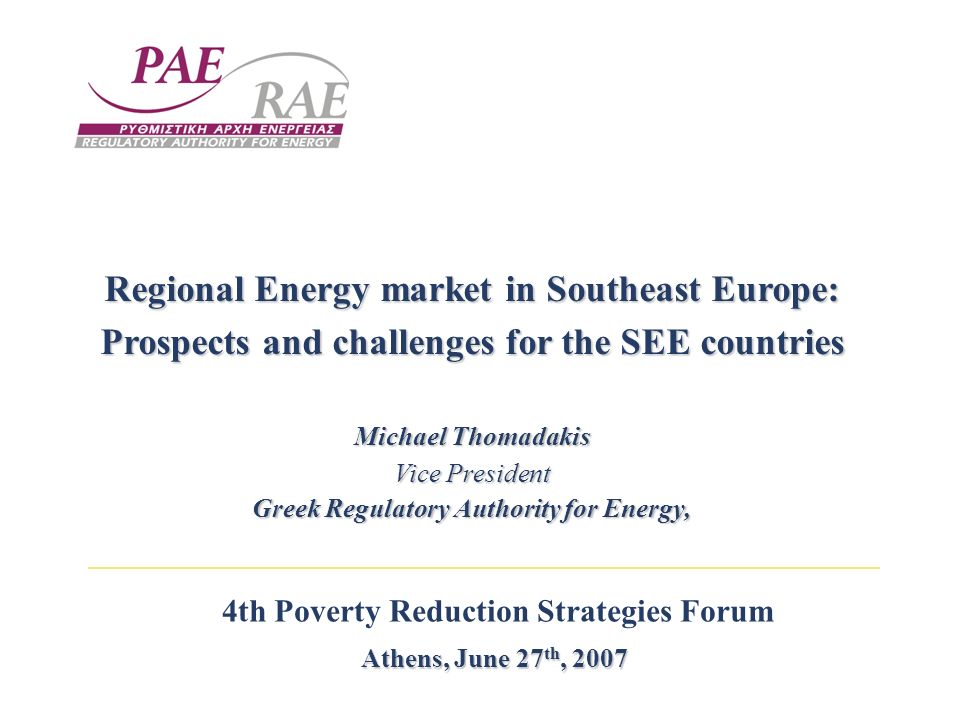4th Poverty Reduction Strategies Forum Athens, June 27 th, 2007 Regional Energy market in Southeast Europe: Prospects and challenges for the SEE countries Michael Thomadakis Vice President Greek Regulatory Authority for Energy,