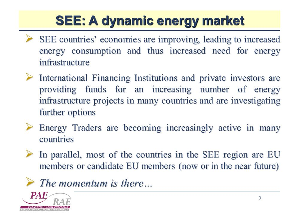 3 SEE: A dynamic energy market SEE countries economies are improving, leading to increased energy consumption and thus increased need for energy infrastructure SEE countries economies are improving, leading to increased energy consumption and thus increased need for energy infrastructure International Financing Institutions and private investors are providing funds for an increasing number of energy infrastructure projects in many countries and are investigating further options International Financing Institutions and private investors are providing funds for an increasing number of energy infrastructure projects in many countries and are investigating further options Energy Traders are becoming increasingly active in many countries Energy Traders are becoming increasingly active in many countries In parallel, most of the countries in the SEE region are EU members or candidate EU members (now or in the near future) In parallel, most of the countries in the SEE region are EU members or candidate EU members (now or in the near future) The momentum is there… The momentum is there…