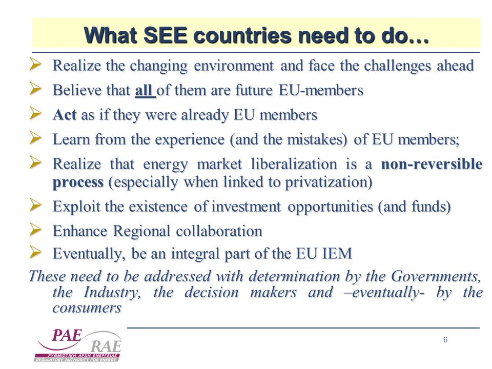6 What SEE countries need to do… Realize the changing environment and face the challenges ahead Realize the changing environment and face the challenges ahead Believe that all of them are future EU-members Believe that all of them are future EU-members Act as if they were already EU members Act as if they were already EU members Learn from the experience (and the mistakes) of EU members; Learn from the experience (and the mistakes) of EU members; Realize that energy market liberalization is a non-reversible process (especially when linked to privatization) Realize that energy market liberalization is a non-reversible process (especially when linked to privatization) Exploit the existence of investment opportunities (and funds) Exploit the existence of investment opportunities (and funds) Enhance Regional collaboration Enhance Regional collaboration Eventually, be an integral part of the EU IEM Eventually, be an integral part of the EU IEM These need to be addressed with determination by the Governments, the Industry, the decision makers and –eventually- by the consumers