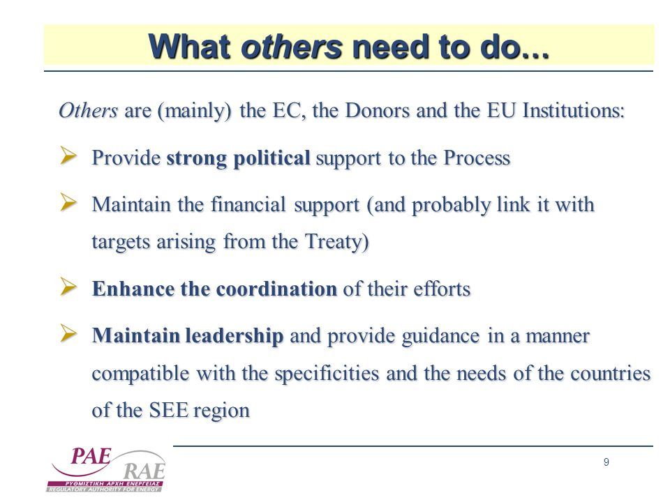 9 What others need to do … Others are (mainly) the EC, the Donors and the EU Institutions: Provide strong political support to the Process Provide str