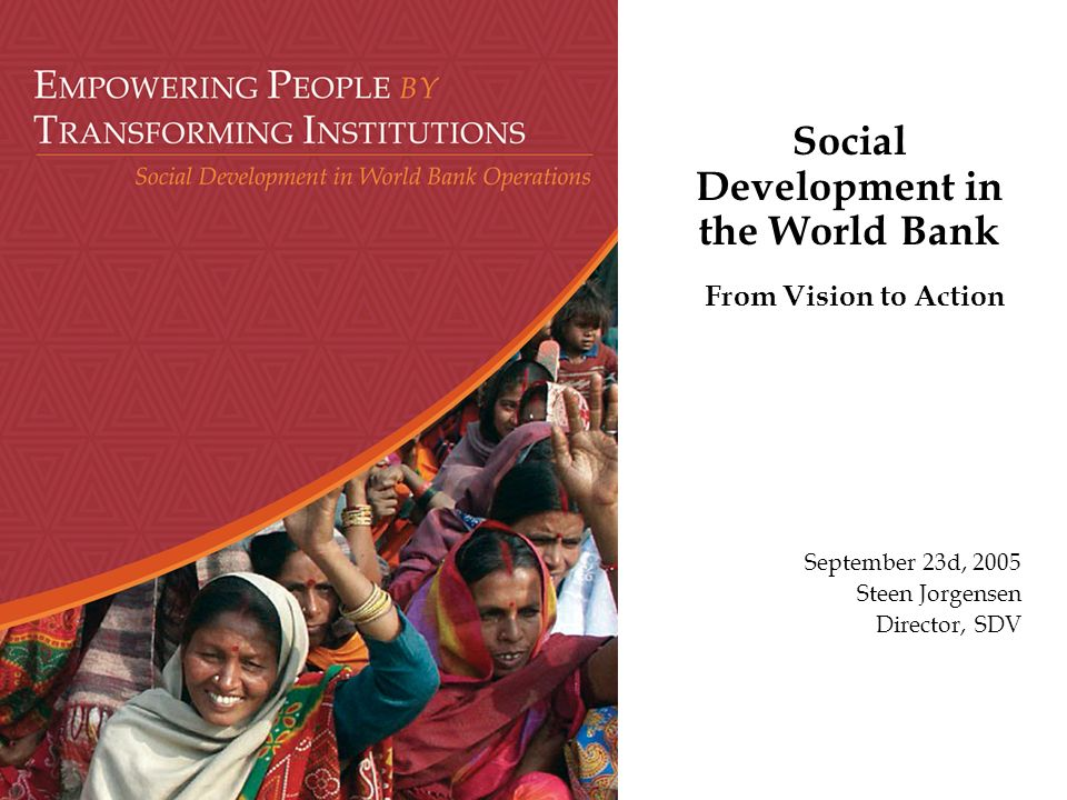 Social Development in the World Bank From Vision to Action September 23d, 2005 Steen Jorgensen Director, SDV