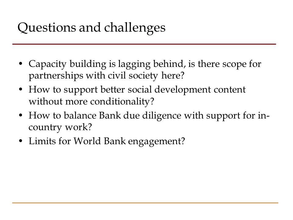 Questions and challenges Capacity building is lagging behind, is there scope for partnerships with civil society here? How to support better social de