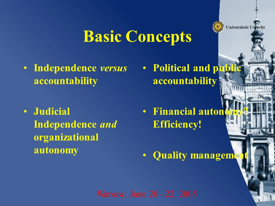 Basic Concepts Independence versus accountability Judicial Independence and organizational autonomy Political and public accountability Financial autonomy.