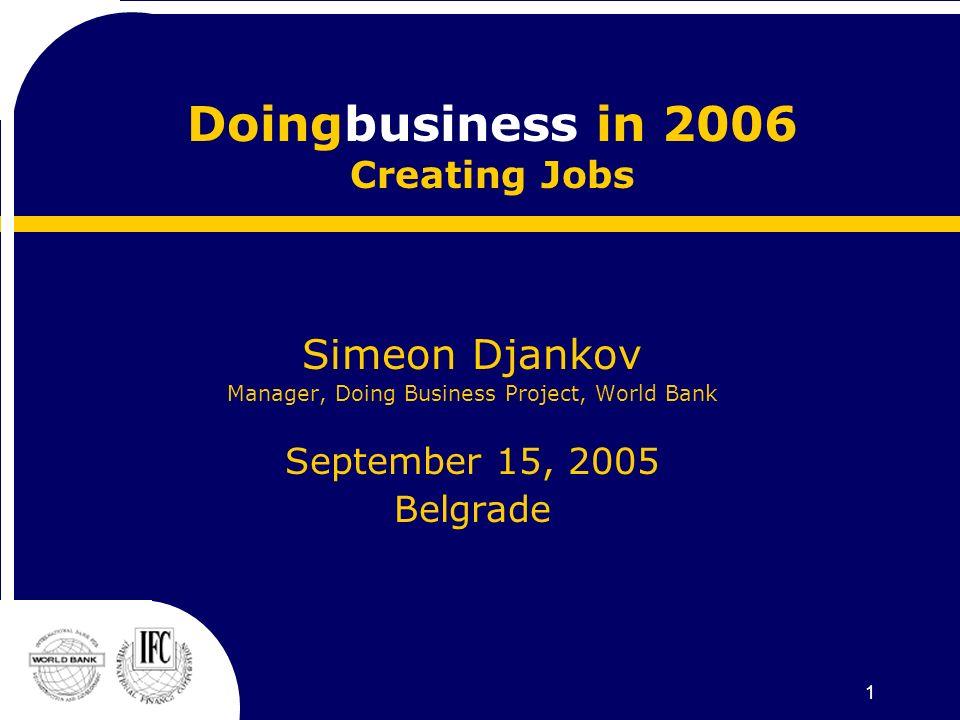 1 Doingbusiness in 2006 Creating Jobs Simeon Djankov Manager, Doing Business Project, World Bank September 15, 2005 Belgrade
