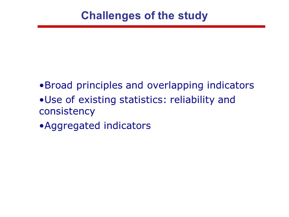 Challenges of the study Broad principles and overlapping indicators Use of existing statistics: reliability and consistency Aggregated indicators