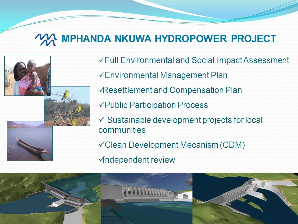 Full Environmental and Social Impact Assessment Environmental Management Plan Resettlement and Compensation Plan Public Participation Process Sustainable development projects for local communities Clean Development Mecanism (CDM) Independent review MPHANDA NKUWA HYDROPOWER PROJECT