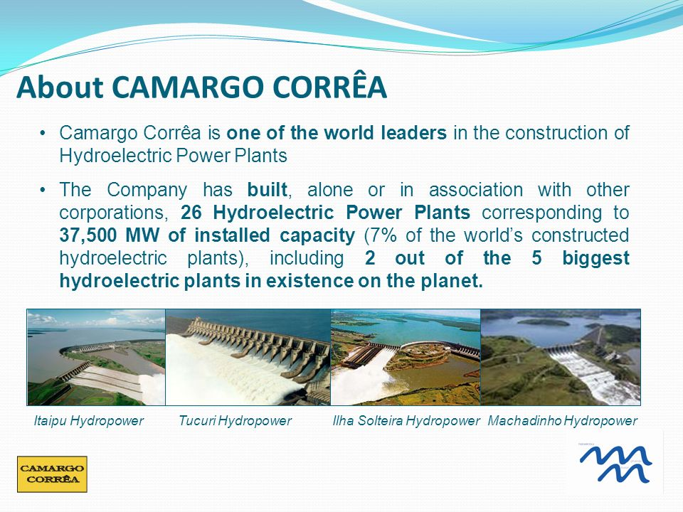 Camargo Corrêa is one of the world leaders in the construction of Hydroelectric Power Plants The Company has built, alone or in association with other corporations, 26 Hydroelectric Power Plants corresponding to 37,500 MW of installed capacity (7% of the worlds constructed hydroelectric plants), including 2 out of the 5 biggest hydroelectric plants in existence on the planet.