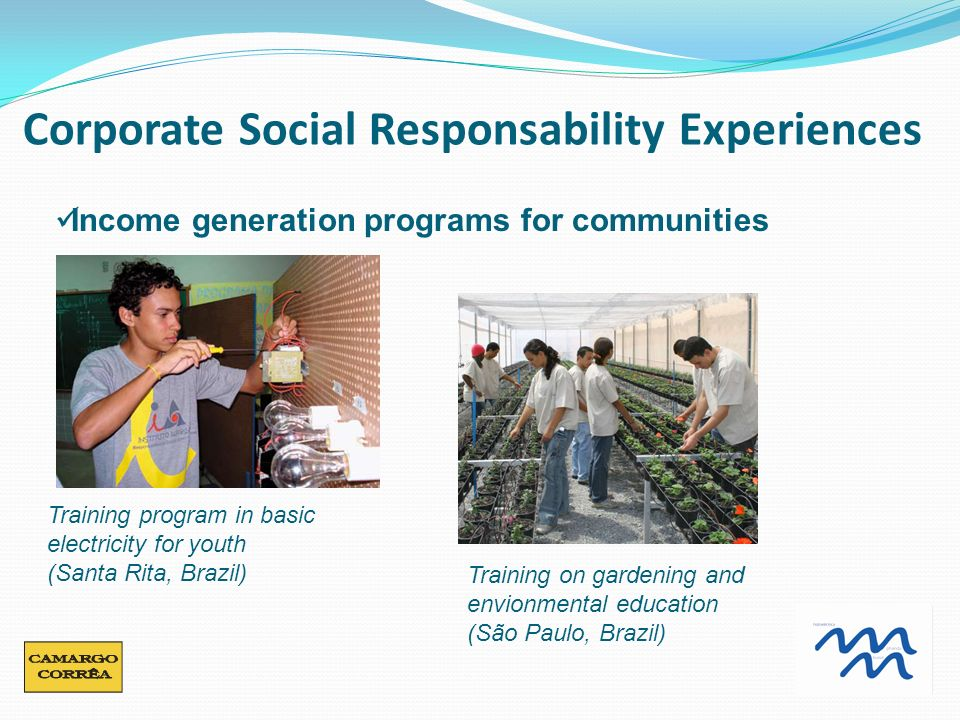 Income generation programs for communities Training on gardening and envionmental education (São Paulo, Brazil) Training program in basic electricity for youth (Santa Rita, Brazil) Corporate Social Responsability Experiences