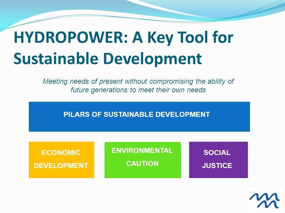 HYDROPOWER: A Key Tool for Sustainable Development PILARS OF SUSTAINABLE DEVELOPMENT ECONOMIC DEVELOPMENT ENVIRONMENTAL CAUTION SOCIAL JUSTICE Meeting needs of present without compromising the ability of future generations to meet their own needs