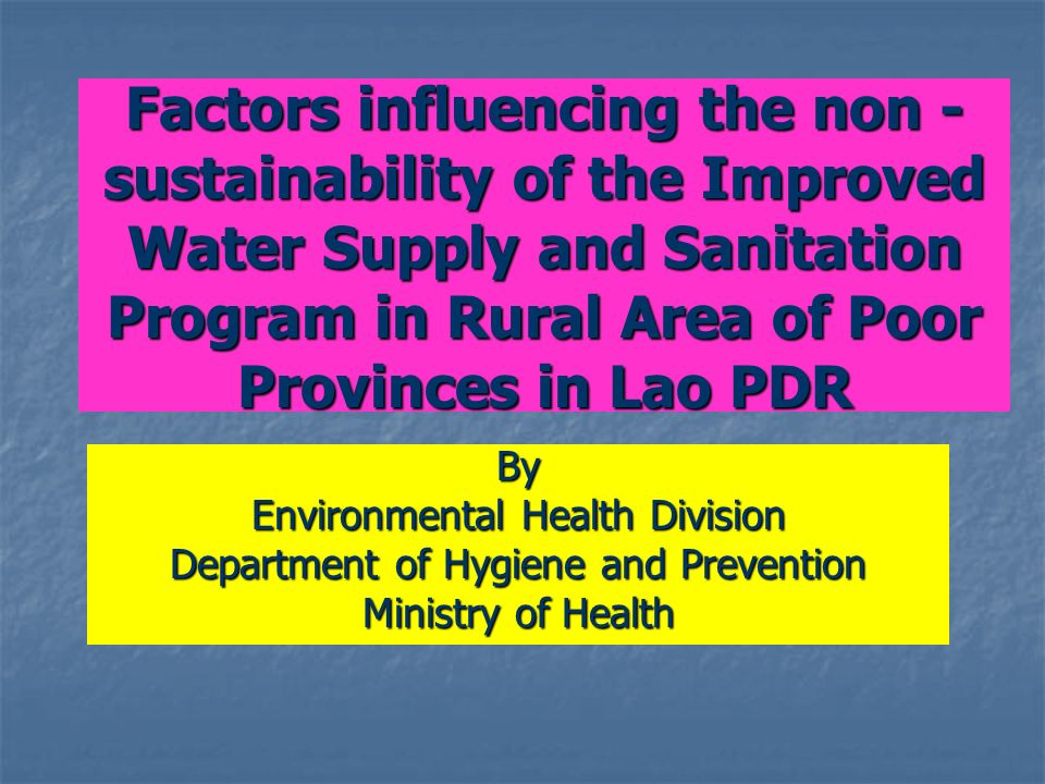 Factors influencing the non - sustainability of the Improved Water Supply and Sanitation Program in Rural Area of Poor Provinces in Lao PDR By Environmental Health Division Department of Hygiene and Prevention Ministry of Health