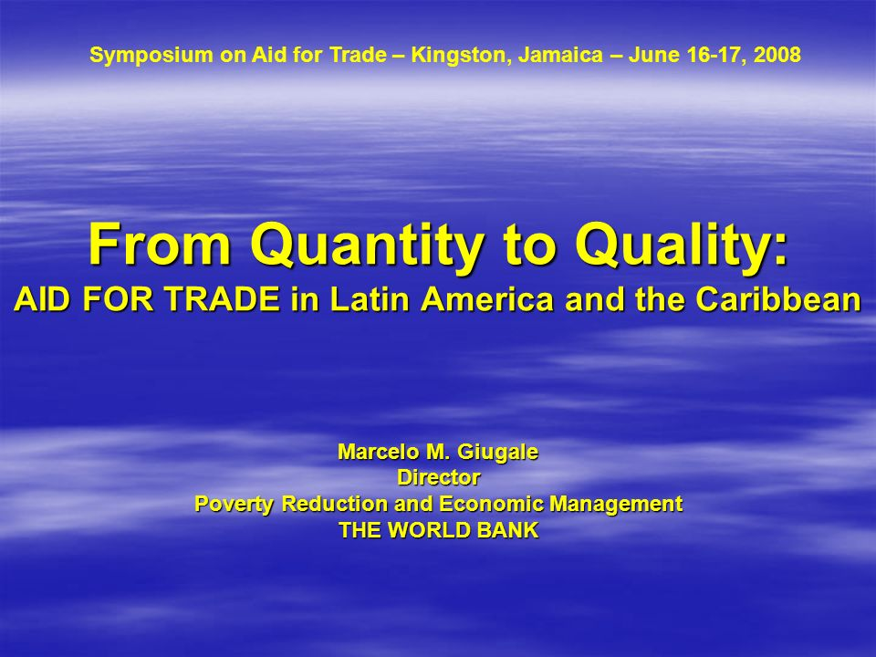 From Quantity to Quality: AID FOR TRADE in Latin America and the Caribbean Marcelo M. Giugale Director Poverty Reduction and Economic Management THE W