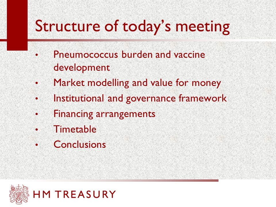 Structure of todays meeting Pneumococcus burden and vaccine development Market modelling and value for money Institutional and governance framework Financing arrangements Timetable Conclusions