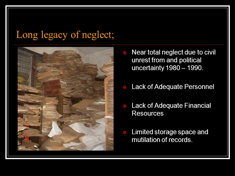 Long legacy of neglect; Near total neglect due to civil unrest from and political uncertainty 1980 – 1990. Lack of Adequate Personnel Lack of Adequate