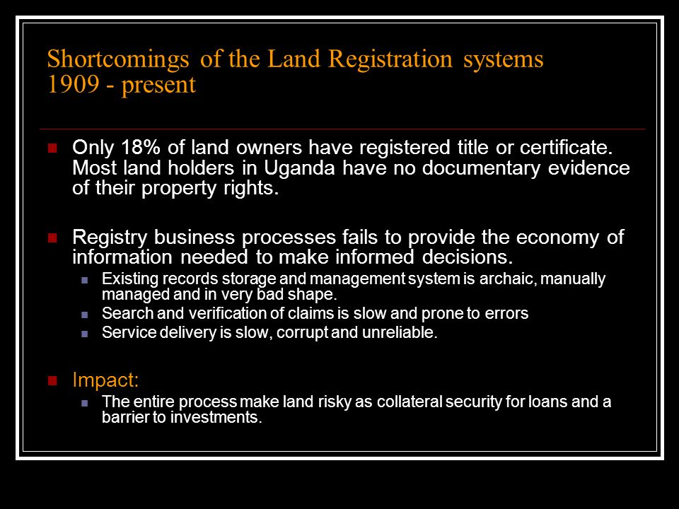 Shortcomings of the Land Registration systems 1909 - present Only 18% of land owners have registered title or certificate. Most land holders in Uganda