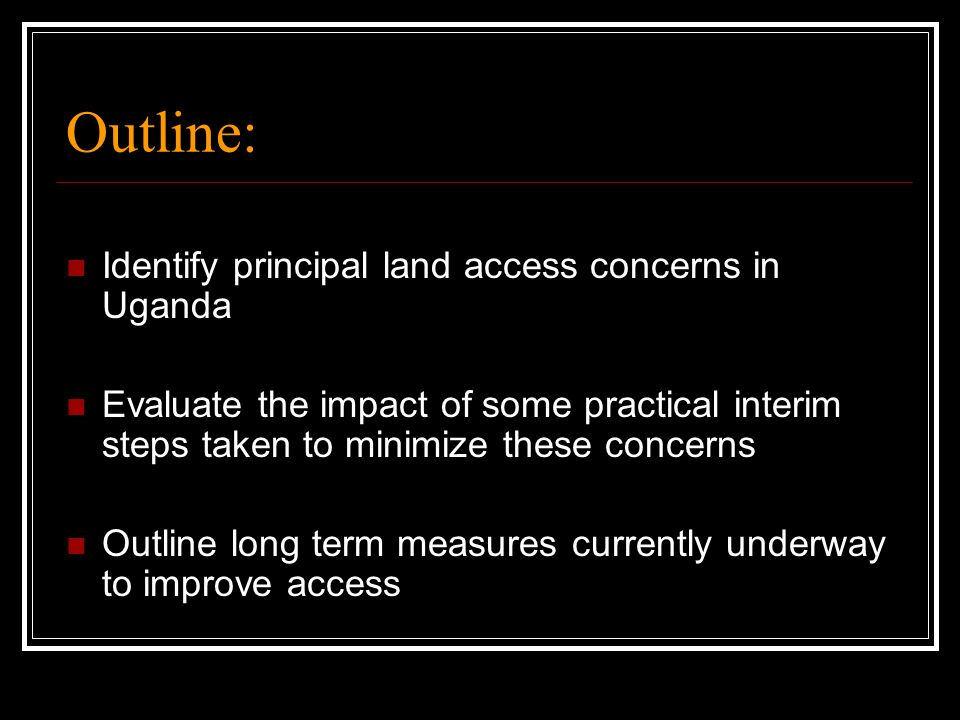Outline: Identify principal land access concerns in Uganda Evaluate the impact of some practical interim steps taken to minimize these concerns Outlin
